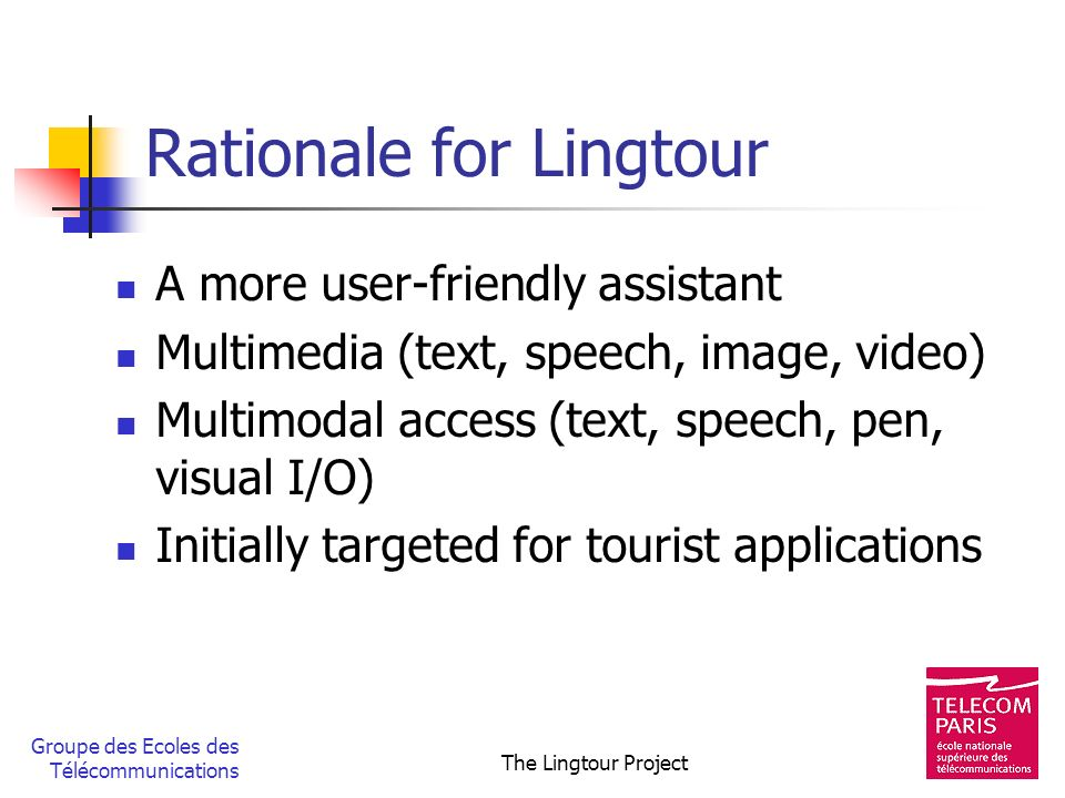 Groupe des Ecoles des Télécommunications The Lingtour Project Rationale for Lingtour A more user-friendly assistant Multimedia (text, speech, image, v
