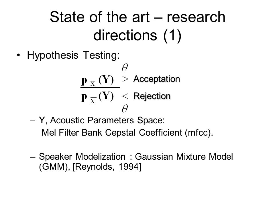 State of the art – research directions (1) Hypothesis Testing: –Y, Acoustic Parameters Space: Mel Filter Bank Cepstal Coefficient (mfcc). –Speaker Mod