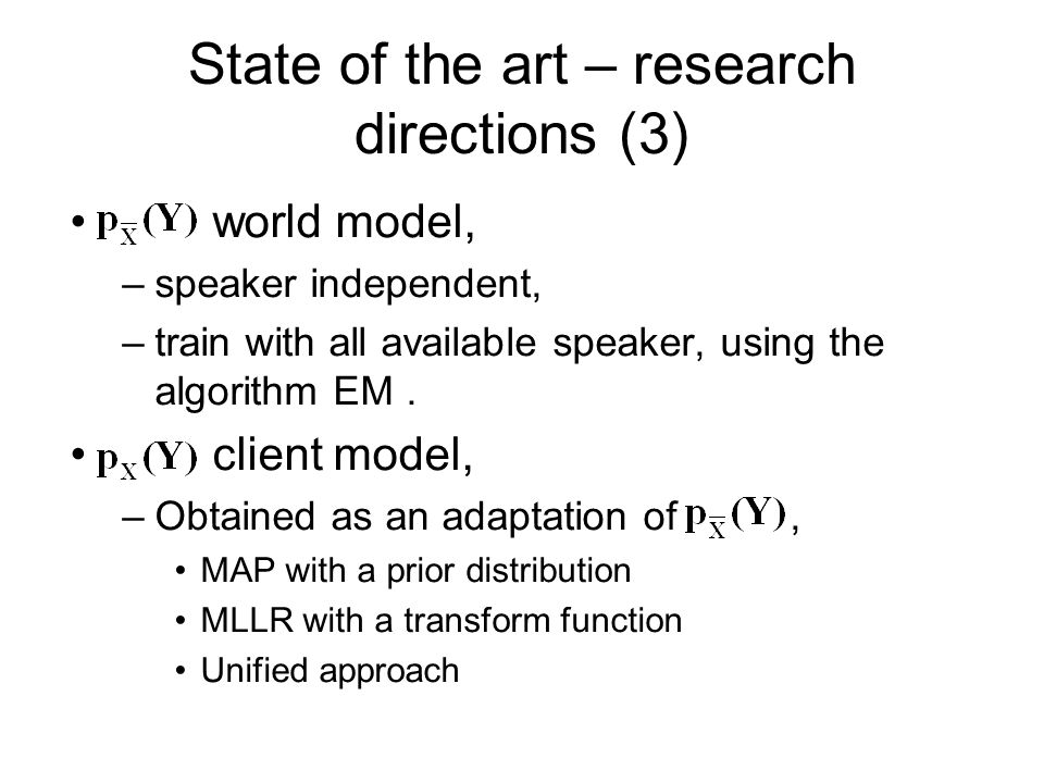 State of the art – research directions (3) world model, –speaker independent, –train with all available speaker, using the algorithm EM. client model,