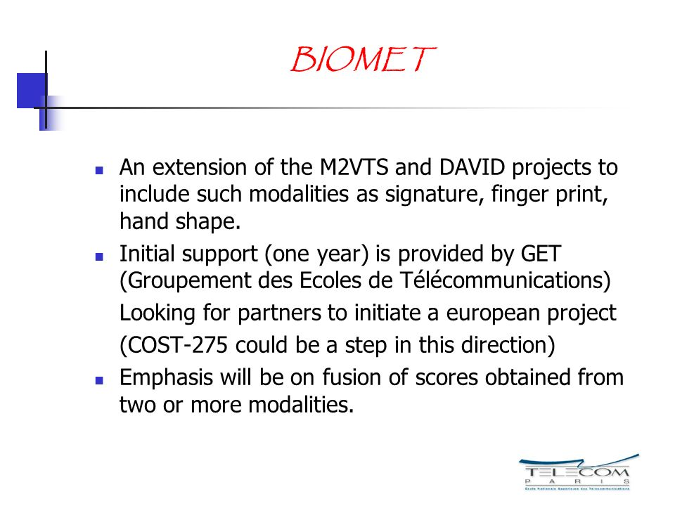 BIOMET An extension of the M2VTS and DAVID projects to include such modalities as signature, finger print, hand shape. Initial support (one year) is p