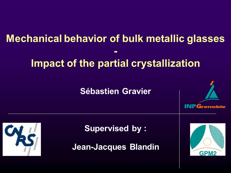 Mechanical behavior of bulk metallic glasses - Impact of the partial crystallization Supervised by : Jean-Jacques Blandin Sébastien Gravier