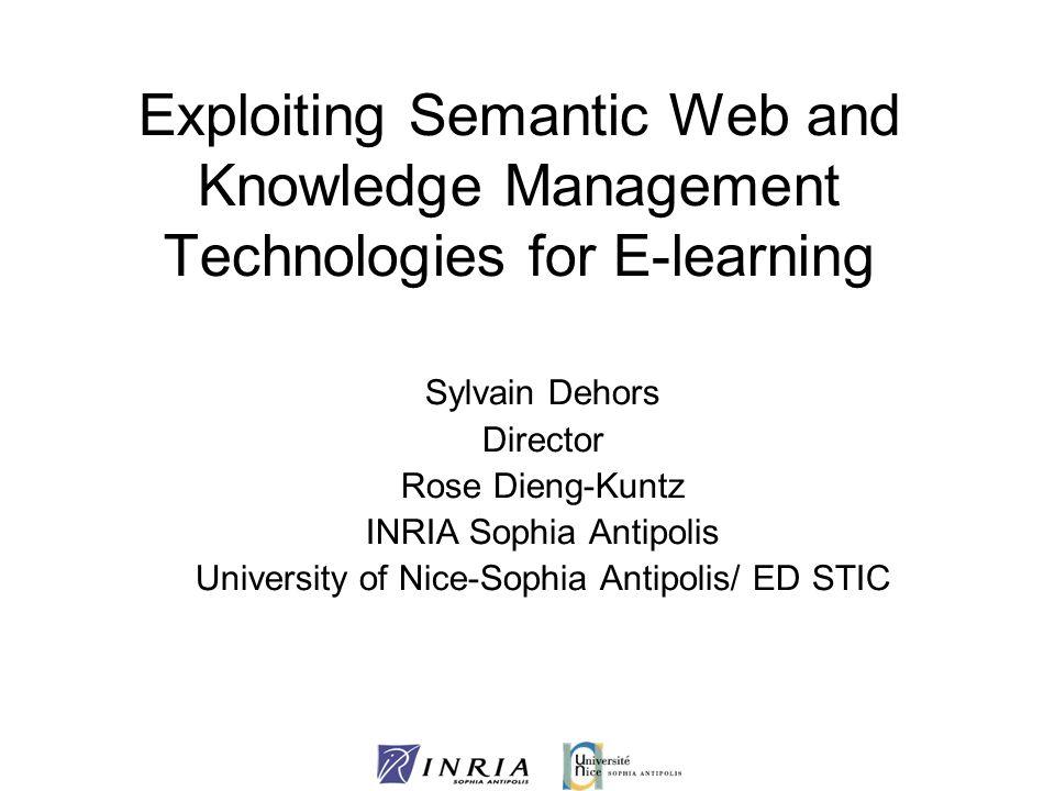 Exploiting Semantic Web and Knowledge Management Technologies for E-learning Sylvain Dehors Director Rose Dieng-Kuntz INRIA Sophia Antipolis Universit