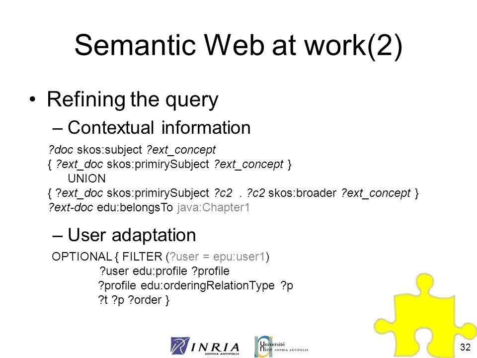 32 Semantic Web at work(2) Refining the query –Contextual information –User adaptation ?doc skos:subject ?ext_concept { ?ext_doc skos:primirySubject ?