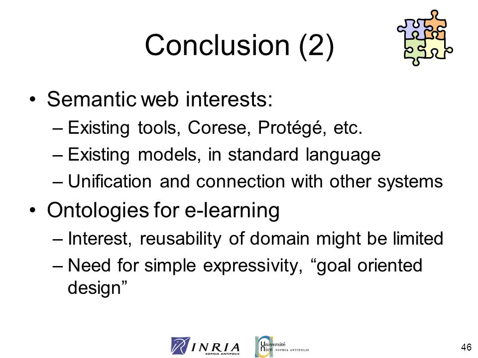46 Conclusion (2) Semantic web interests: –Existing tools, Corese, Protégé, etc. –Existing models, in standard language –Unification and connection wi