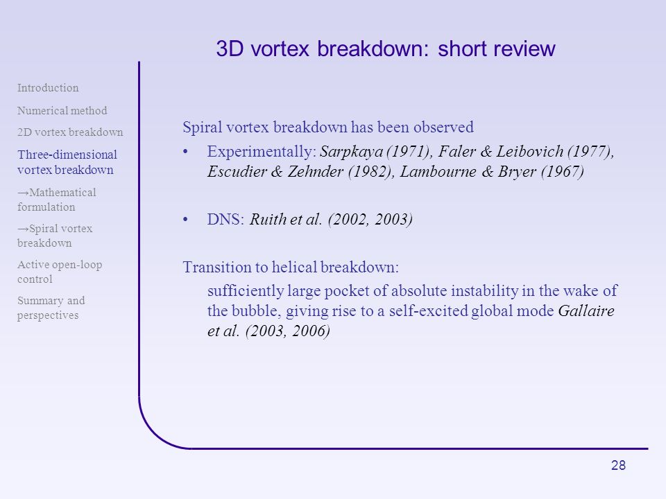 28 3D vortex breakdown: short review Spiral vortex breakdown has been observed Experimentally: Sarpkaya (1971), Faler & Leibovich (1977), Escudier & Z