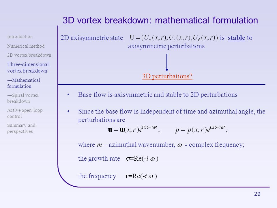 29 3D vortex breakdown: mathematical formulation 2D axisymmetric state is stable to axisymmetric perturbations 3D perturbations? Introduction Numerica