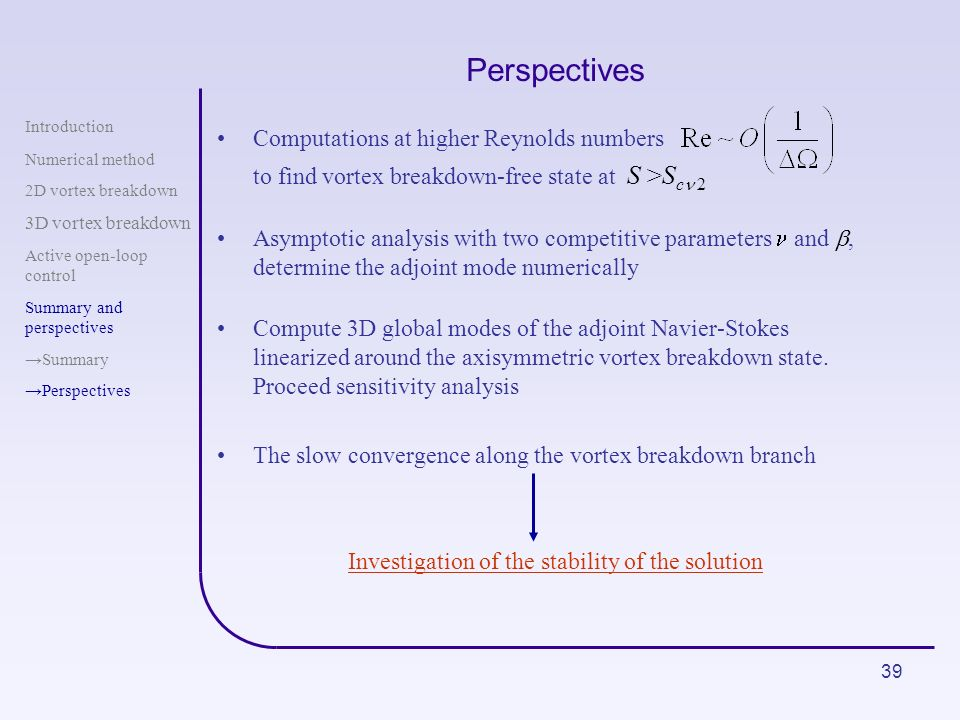 39 Perspectives Computations at higher Reynolds numbers to find vortex breakdown-free state at S >S c n 2 Asymptotic analysis with two competitive par