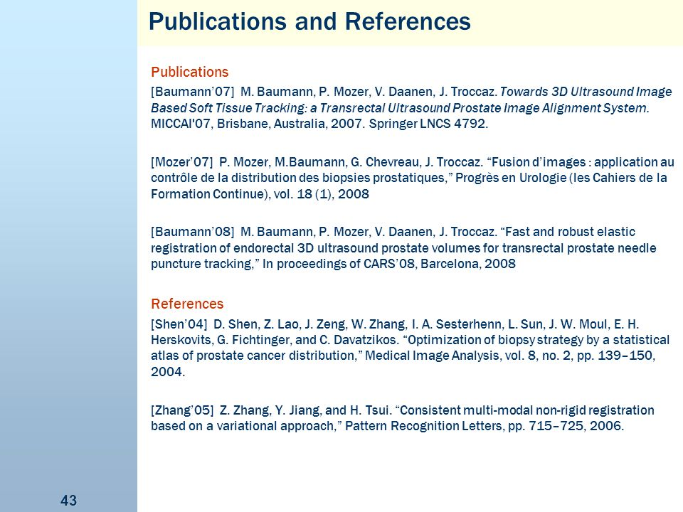 43 Publications and References Publications [Baumann07] M. Baumann, P. Mozer, V. Daanen, J. Troccaz. Towards 3D Ultrasound Image Based Soft Tissue Tra
