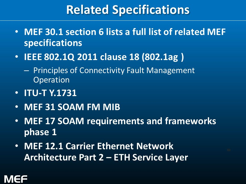 33 Related Specifications MEF 30.1 section 6 lists a full list of related MEF specifications IEEE 802.1Q 2011 clause 18 (802.1ag ) – Principles of Con