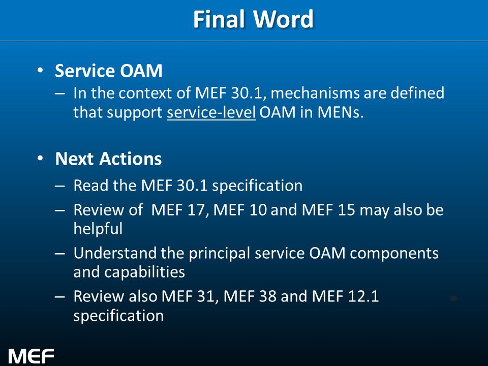 34 Final Word Service OAM – In the context of MEF 30.1, mechanisms are defined that support service-level OAM in MENs. Next Actions – Read the MEF 30.