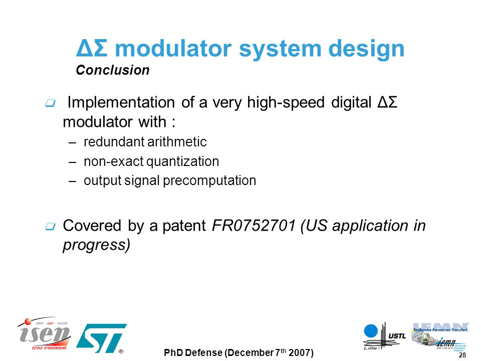 28 PhD Defense (December 7 th 2007) ΔΣ modulator system design Conclusion Implementation of a very high-speed digital ΔΣ modulator with : –redundant a