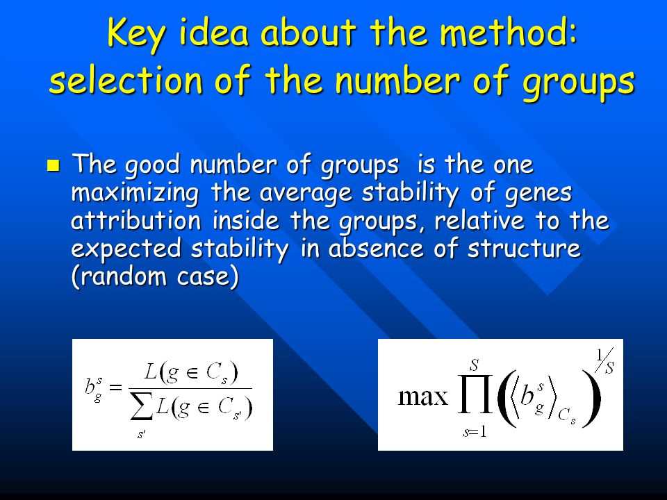 Key idea about the method: selection of the number of groups The good number of groups is the one maximizing the average stability of genes attribution inside the groups, relative to the expected stability in absence of structure (random case) The good number of groups is the one maximizing the average stability of genes attribution inside the groups, relative to the expected stability in absence of structure (random case)