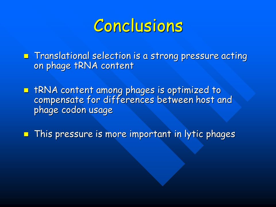 Conclusions Translational selection is a strong pressure acting on phage tRNA content Translational selection is a strong pressure acting on phage tRNA content tRNA content among phages is optimized to compensate for differences between host and phage codon usage tRNA content among phages is optimized to compensate for differences between host and phage codon usage This pressure is more important in lytic phages This pressure is more important in lytic phages