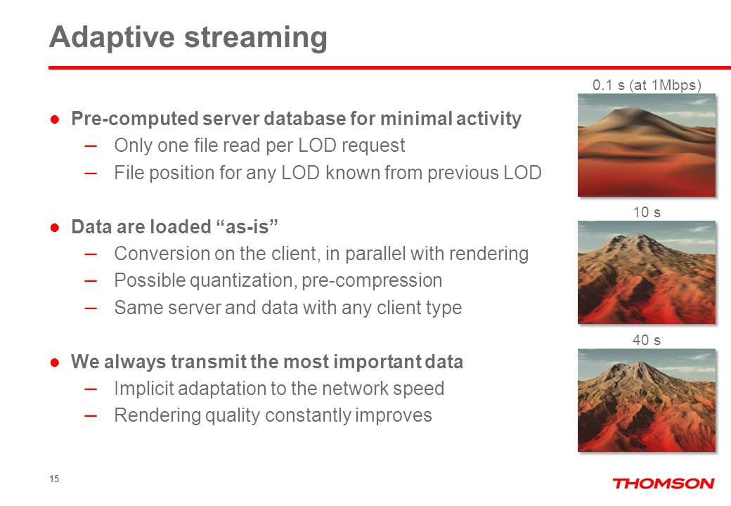 15 Adaptive streaming Pre-computed server database for minimal activity – Only one file read per LOD request – File position for any LOD known from previous LOD Data are loaded as-is – Conversion on the client, in parallel with rendering – Possible quantization, pre-compression – Same server and data with any client type We always transmit the most important data – Implicit adaptation to the network speed – Rendering quality constantly improves 0.1 s (at 1Mbps) 10 s 40 s