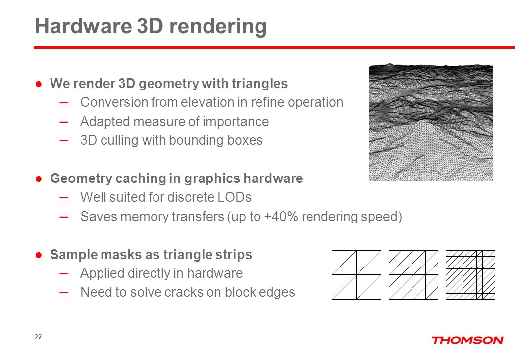 22 Hardware 3D rendering We render 3D geometry with triangles – Conversion from elevation in refine operation – Adapted measure of importance – 3D cul