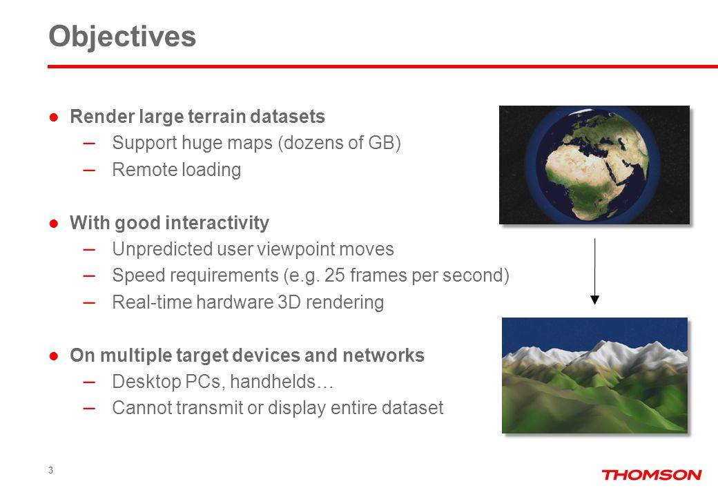 3 Objectives Render large terrain datasets – Support huge maps (dozens of GB) – Remote loading With good interactivity – Unpredicted user viewpoint moves – Speed requirements (e.g.