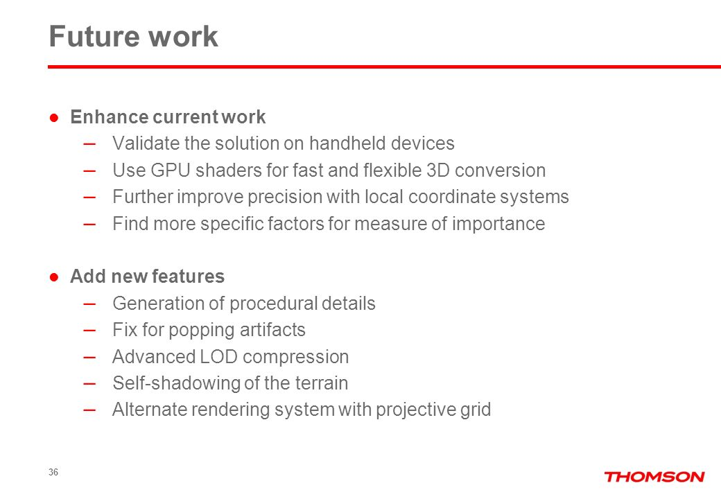 Future work Enhance current work – Validate the solution on handheld devices – Use GPU shaders for fast and flexible 3D conversion – Further improve precision with local coordinate systems – Find more specific factors for measure of importance Add new features – Generation of procedural details – Fix for popping artifacts – Advanced LOD compression – Self-shadowing of the terrain – Alternate rendering system with projective grid 36