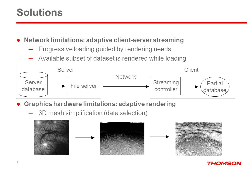 Solutions Network limitations: adaptive client-server streaming – Progressive loading guided by rendering needs – Available subset of dataset is rendered while loading Graphics hardware limitations: adaptive rendering – 3D mesh simplification (data selection) 4 File server Server database Network Streaming controller Partial database ServerClient