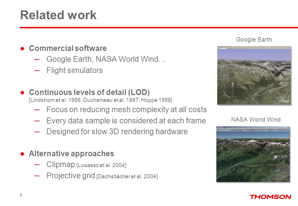6 Related work Commercial software – Google Earth, NASA World Wind… – Flight simulators Continuous levels of detail (LOD) [Lindstrom et al. 1996, Duch