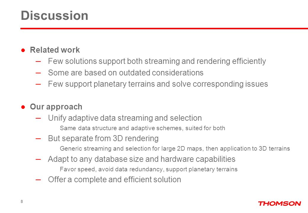 9 Overview of our work Generic adaptive solution – Streaming and rendering of sample maps Application to 3D terrain rendering – Support of planetary terrains Offline preprocessing steps with support for huge maps File server Server database Network Adaptive streaming and selection Partial client database 3D conversion and rendering Preprocessing Original database