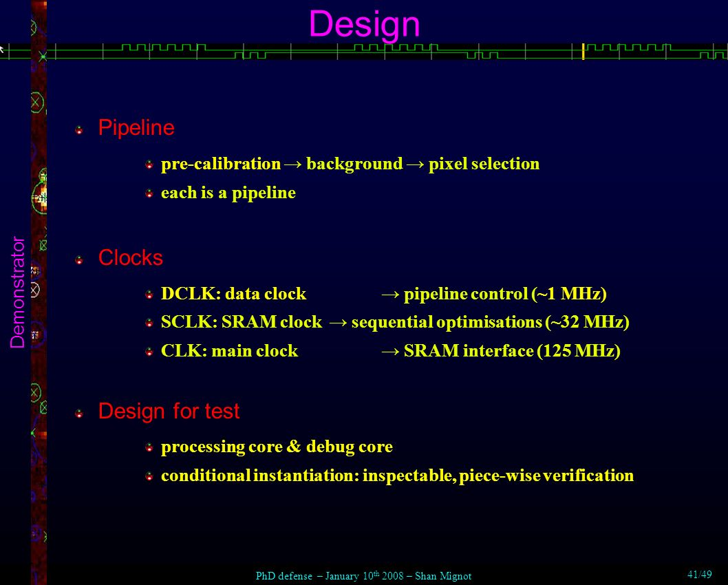 Design Demonstrator Pipeline pre-calibration background pixel selection each is a pipeline Clocks DCLK: data clock pipeline control (~1 MHz) SCLK: SRAM clock sequential optimisations (~32 MHz) CLK: main clock SRAM interface (125 MHz) Design for test processing core & debug core conditional instantiation: inspectable, piece-wise verification PhD defense – January 10 th 2008 – Shan Mignot 41/49