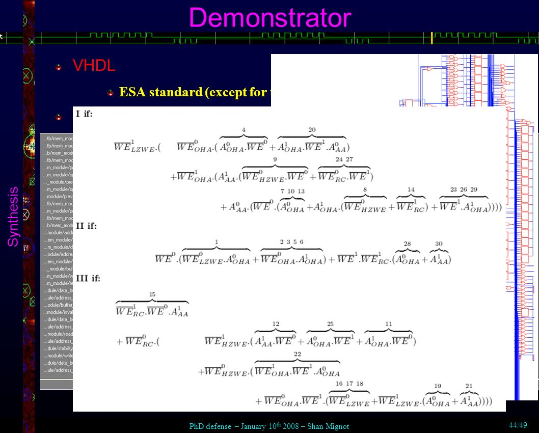 Demonstrator Synthesis VHDL ESA standard (except for testing: verification & validation) Simulation validated pre-synthesis & post-synthesis Synthesis 14722 cells > ProASIC3E 600 ProASIC3E 1500 (100% margin) slow routing target: RTAX-S 1000 (ITAR) PhD defense – January 10 th 2008 – Shan Mignot 44/49
