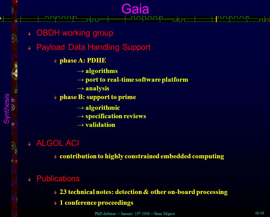 Gaia Synthesis OBDH working group Payload Data Handling Support phase A: PDHE algorithms port to real-time software platform analysis phase B: support to prime algorithmic specification reviews validation ALGOL ACI contribution to highly constrained embedded computing Publications 23 technical notes: detection & other on-board processing 1 conference proceedings PhD defense – January 10 th 2008 – Shan Mignot 46/49