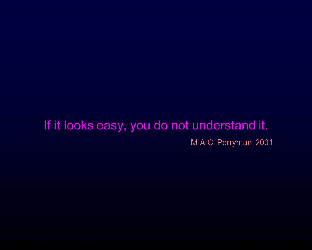 If it looks easy, you do not understand it. M.A.C. Perryman, 2001.