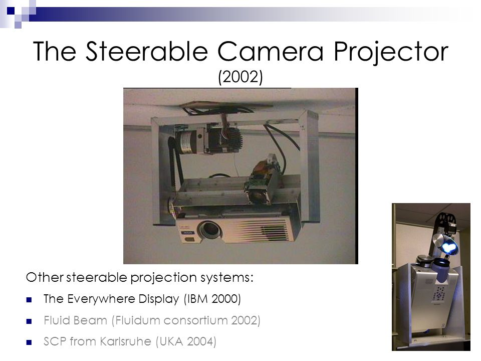 12 The Steerable Camera Projector (2002) Other steerable projection systems: The Everywhere Display (IBM 2000) Fluid Beam (Fluidum consortium 2002) SCP from Karlsruhe (UKA 2004)