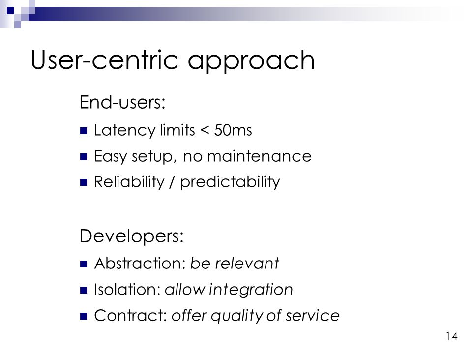 14 User-centric approach End-users: Latency limits < 50ms Easy setup, no maintenance Reliability / predictability Developers: Abstraction: be relevant Isolation: allow integration Contract: offer quality of service