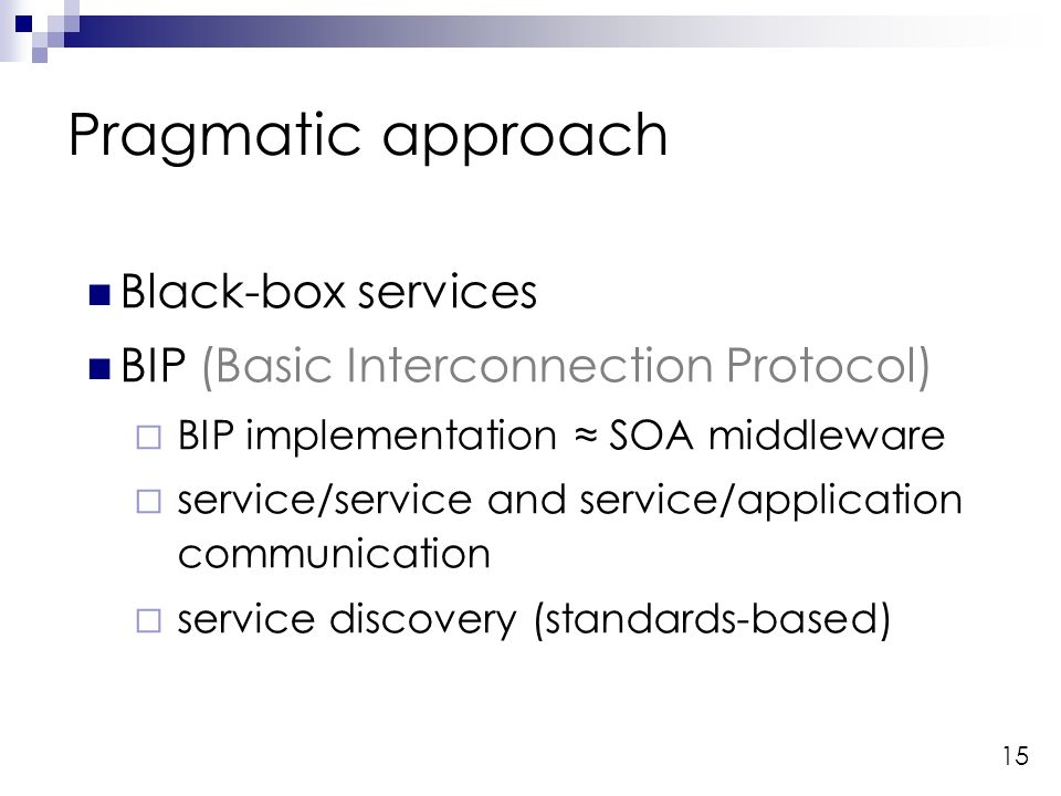 15 Pragmatic approach Black-box services BIP (Basic Interconnection Protocol) BIP implementation SOA middleware service/service and service/application communication service discovery (standards-based)
