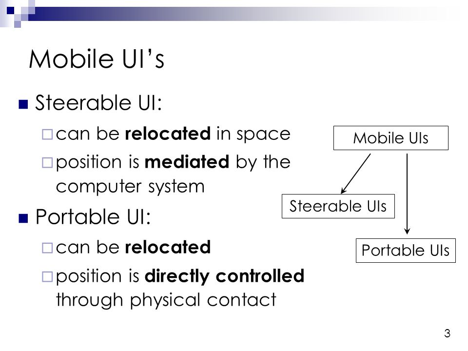 3 Steerable UI: can be relocated in space position is mediated by the computer system Portable UI: can be relocated position is directly controlled through physical contact Mobile UIs Portable UIs Steerable UIs A