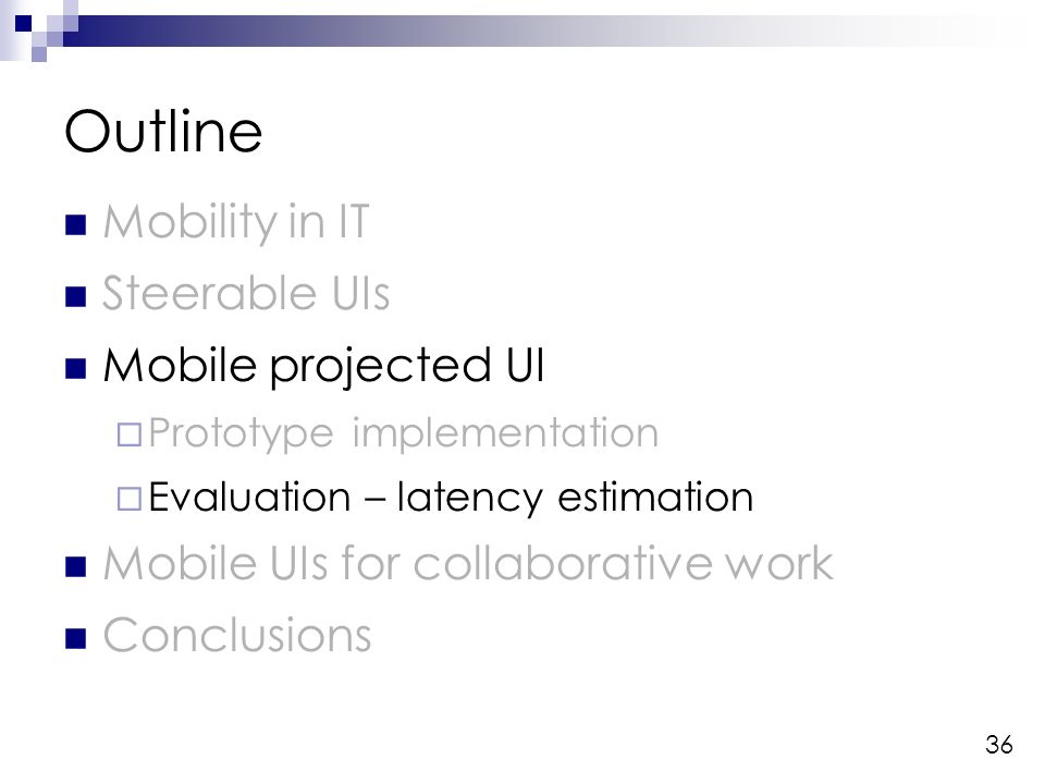 36 Outline Mobility in IT Steerable UIs Mobile projected UI Prototype implementation Evaluation – latency estimation Mobile UIs for collaborative work Conclusions