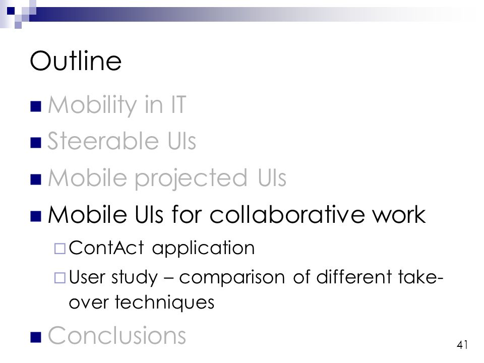 41 Outline Mobility in IT Steerable UIs Mobile projected UIs Mobile UIs for collaborative work ContAct application User study – comparison of different take- over techniques Conclusions