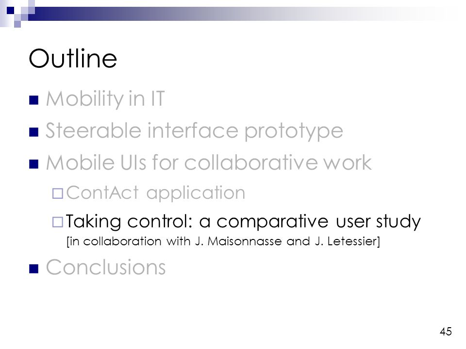 45 Outline Mobility in IT Steerable interface prototype Mobile UIs for collaborative work ContAct application Taking control: a comparative user study [in collaboration with J.