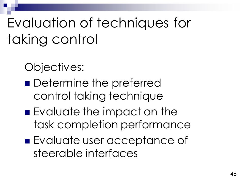 46 Evaluation of techniques for taking control Objectives: Determine the preferred control taking technique Evaluate the impact on the task completion performance Evaluate user acceptance of steerable interfaces