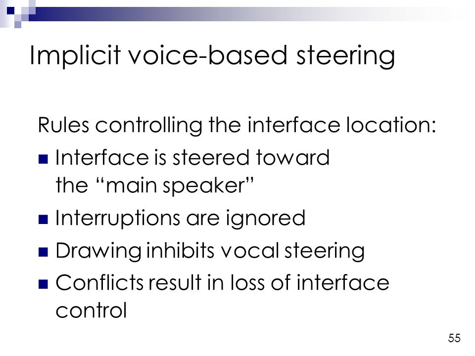 55 Implicit voice-based steering Rules controlling the interface location: Interface is steered toward the main speaker Interruptions are ignored Drawing inhibits vocal steering Conflicts result in loss of interface control