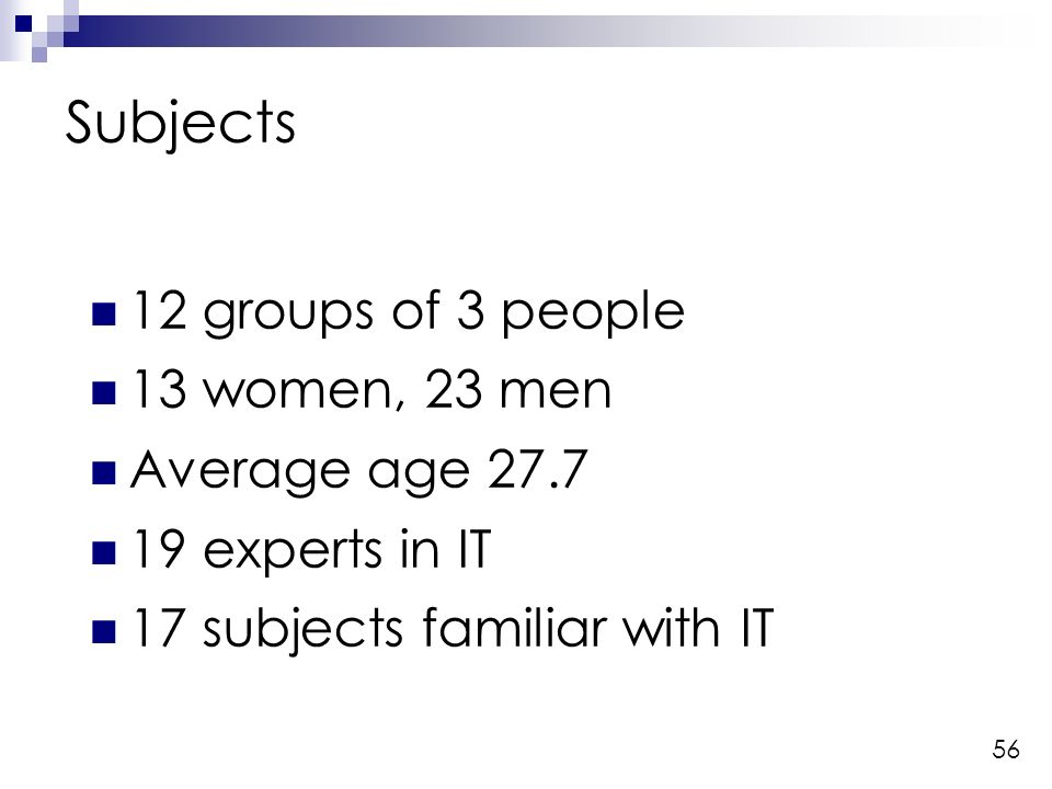 56 Subjects 12 groups of 3 people 13 women, 23 men Average age experts in IT 17 subjects familiar with IT