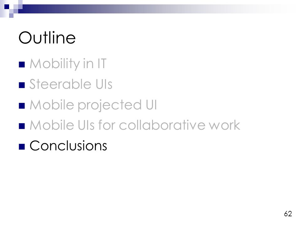 62 Outline Mobility in IT Steerable UIs Mobile projected UI Mobile UIs for collaborative work Conclusions