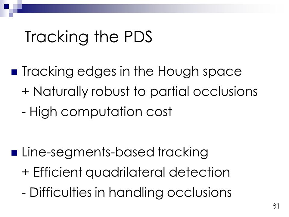 81 Tracking the PDS Tracking edges in the Hough space + Naturally robust to partial occlusions - High computation cost Line-segments-based tracking + Efficient quadrilateral detection - Difficulties in handling occlusions