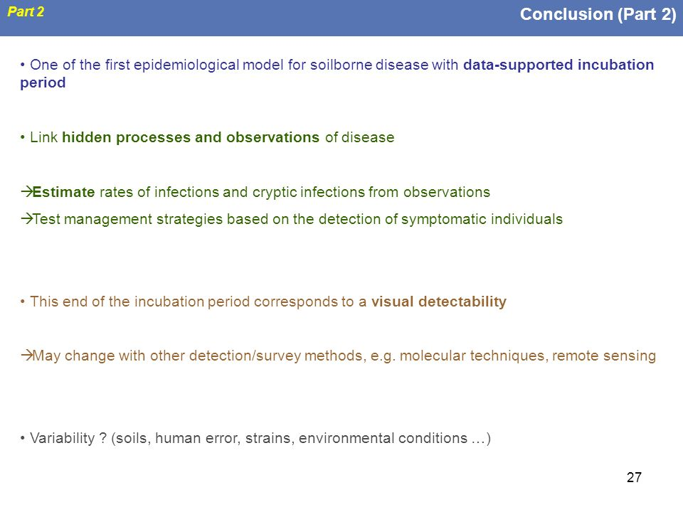 27 Conclusion (Part 2) Part 2 One of the first epidemiological model for soilborne disease with data-supported incubation period Link hidden processes