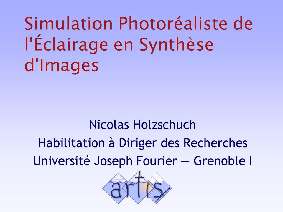 Simulation Photoréaliste de l Éclairage en Synthèse d Images Nicolas Holzschuch Habilitation à Diriger des Recherches Université Joseph Fourier Grenoble I