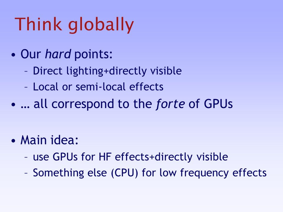 Think globally Our hard points: –Direct lighting+directly visible –Local or semi-local effects … all correspond to the forte of GPUs Main idea: –use GPUs for HF effects+directly visible –Something else (CPU) for low frequency effects
