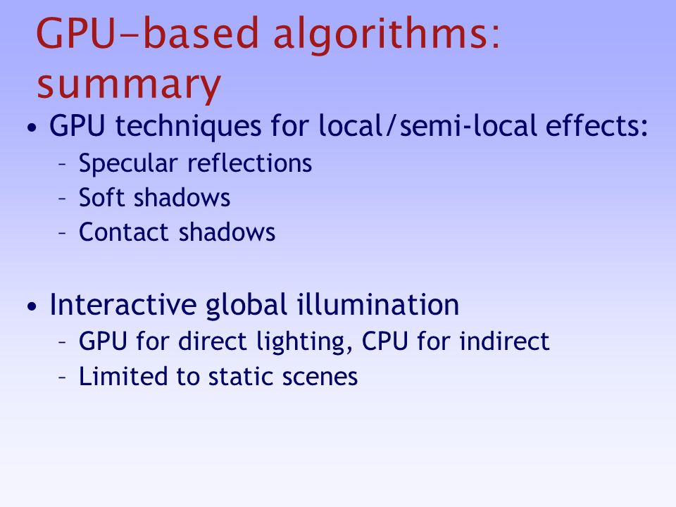 GPU-based algorithms: summary GPU techniques for local/semi-local effects: –Specular reflections –Soft shadows –Contact shadows Interactive global illumination –GPU for direct lighting, CPU for indirect –Limited to static scenes