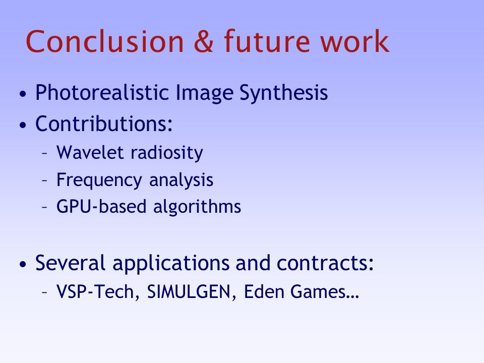 Photorealistic Image Synthesis Contributions: –Wavelet radiosity –Frequency analysis –GPU-based algorithms Several applications and contracts: –VSP-Tech, SIMULGEN, Eden Games…