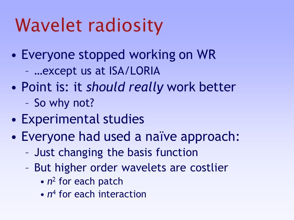 Wavelet radiosity Everyone stopped working on WR –…except us at ISA/LORIA Point is: it should really work better –So why not.