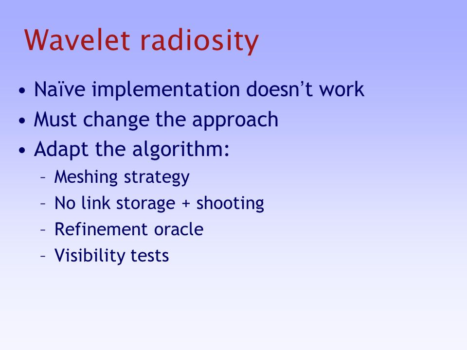 Wavelet radiosity Na ï ve implementation doesn t work Must change the approach Adapt the algorithm: –Meshing strategy –No link storage + shooting –Refinement oracle –Visibility tests