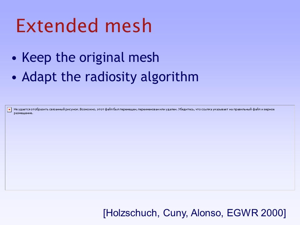 Extended mesh Keep the original mesh Adapt the radiosity algorithm [Holzschuch, Cuny, Alonso, EGWR 2000]