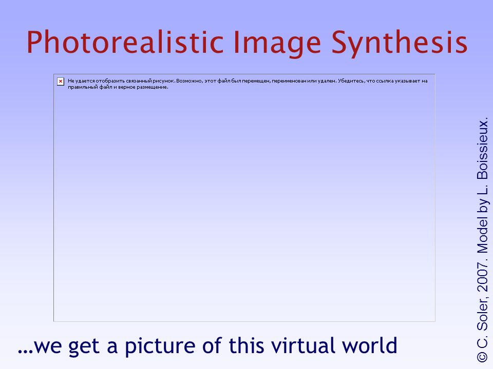 Photorealistic Image Synthesis …we get a picture of this virtual world © C.