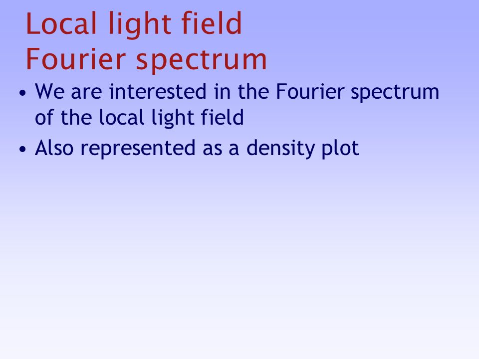 Local light field Fourier spectrum We are interested in the Fourier spectrum of the local light field Also represented as a density plot